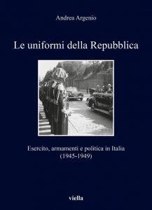 Le uniformi della Repubblica. Esercito, armamenti e politica in Italia (1945-1949), Andrea Argenio