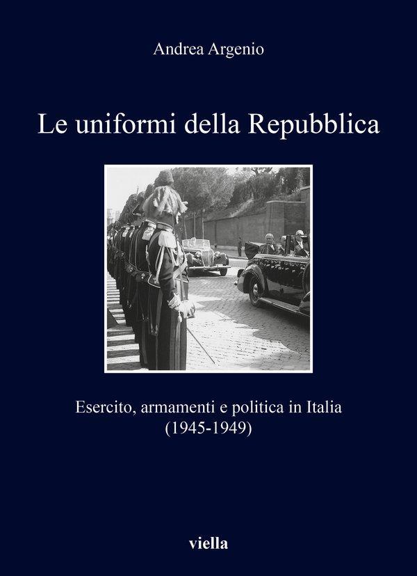 """""""Le uniformi della Repubblica. Esercito, armamenti e politica in Italia (1945-1949)"""" di Andrea Argenio"""