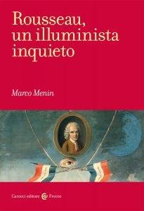 Rousseau, un illuminista inquieto. Opere, contesti, problemi, Marco Menin