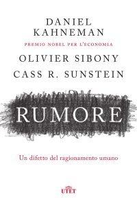 Rumore. Un difetto del ragionamento umano, Daniel Kahneman, Olivier Sibony, Cass R. Sunstein