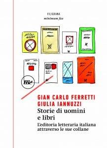 Storie di uomini e libri. L'editoria letteraria italiana attraverso le sue collane, Giulia Iannuzzi, Gian Carlo Ferretti