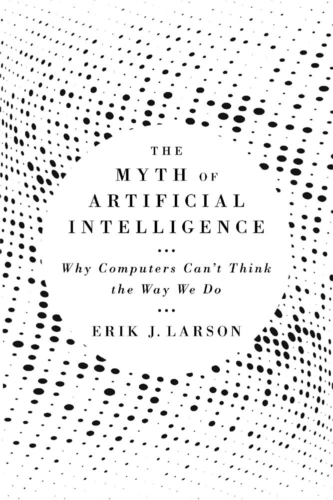 """""""The Myth of Artificial Intelligence Why Computers Can't Think the Way We Do"""" by Erik J. Larson"""