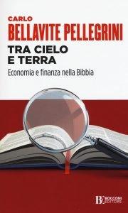 Tra Cielo e Terra. Economia e Finanza nella Bibbia, Carlo Bellavite Pellegrini