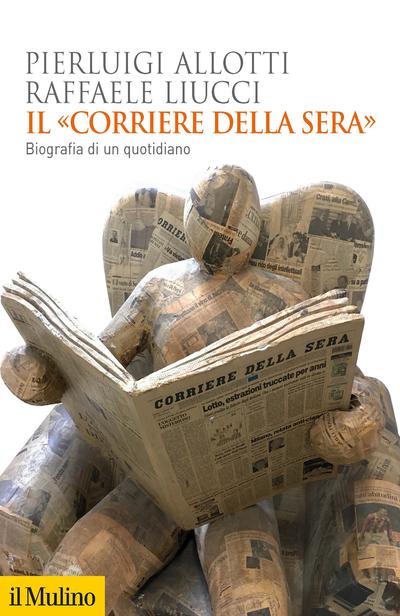"""""""Il «Corriere della Sera». Biografia di un quotidiano"""" di Pierluigi Allotti e Raffaele Liucci"""