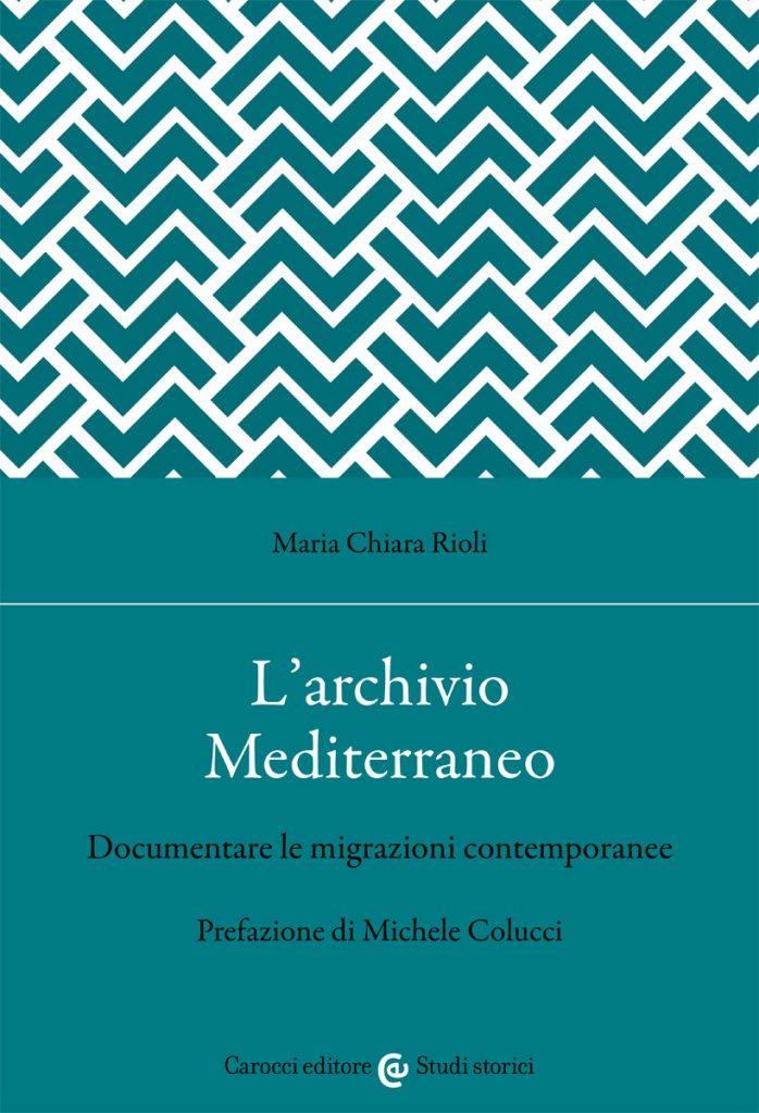 """""""L'archivio Mediterraneo. Documentare le migrazioni contemporanee"""" di Maria Chiara Rioli"""