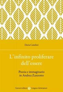 L'infinito proliferare dell'essere. Poesia e immaginario in Andrea Zanzotto, Daria Catulini