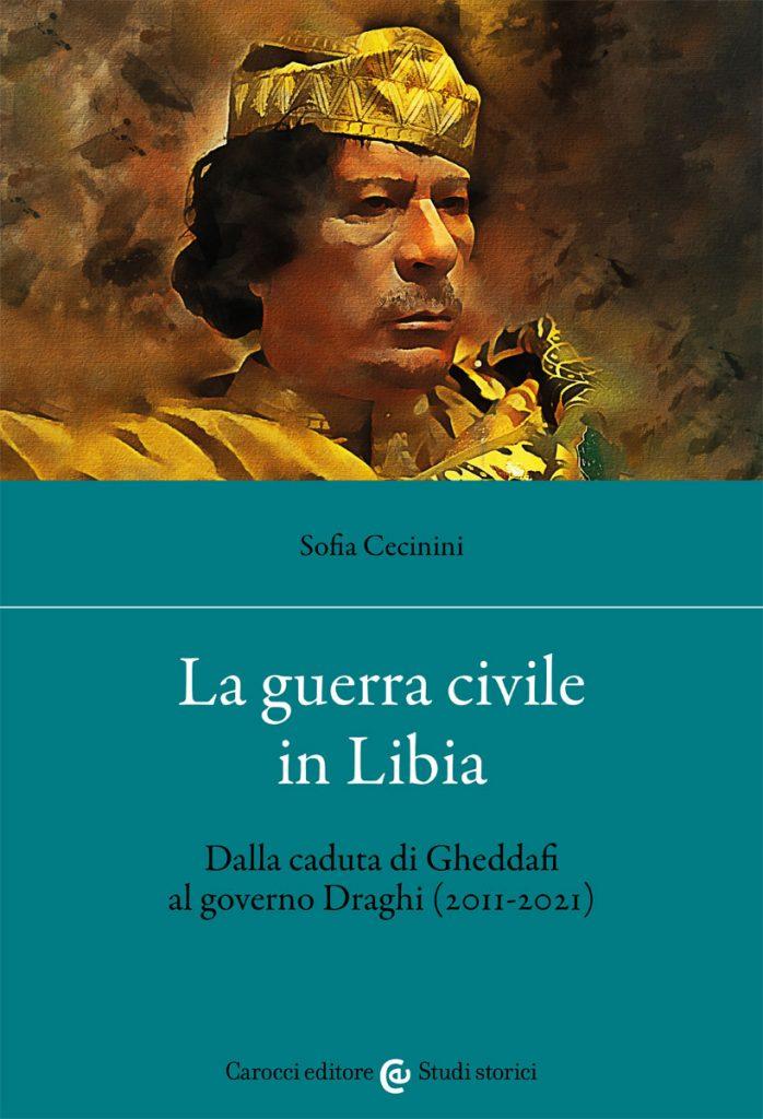 """""""La guerra civile in Libia.Dalla caduta di Gheddafi al governo Draghi (2011-2021)"""" di Sofia Cecinini"""