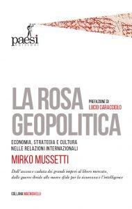 La rosa geopolitica. Economia, strategia e cultura nelle relazioni internazionali, Mirko Mussetti