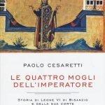 """""""Le quattro mogli dell'imperatore. Storia di Leone VI di Bisanzio e della sua corte"""" di Paolo Cesaretti"""