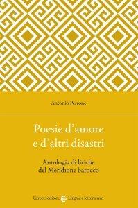 Poesie d'amore e d'altri disastri. Antologia di liriche del Meridione barocco, Antonio Perrone