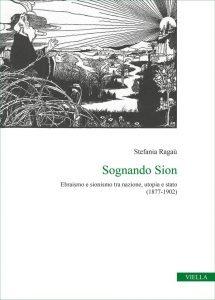 Sognando Sion. Ebraismo e sionismo tra nazione, utopia e stato (1877-1902), Stefania Ragaù