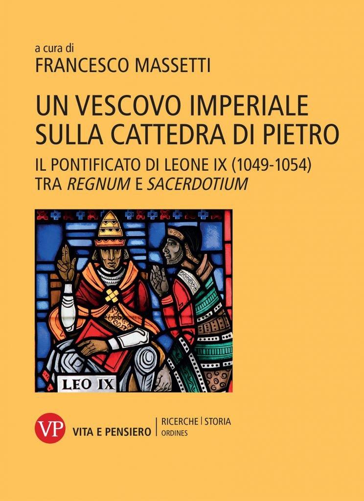 """""""Un vescovo imperiale sulla cattedra di Pietro. Il pontificato di Leone IX (1049-1054) tra <em>regnum</em> e <em>sacerdotium</em>"""" a cura di Francesco Massetti"""